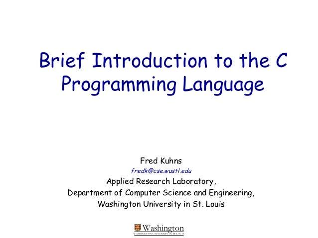 WashingtonWASHINGTON UNIVERSITY IN ST LOUISBrief Introduction to the CProgramming LanguageFred Kuhnsfredk@cse.wustl.eduApp...