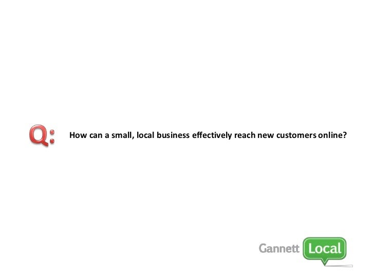 Q:<br />How can a small, local business effectively reach new customers online?<br />