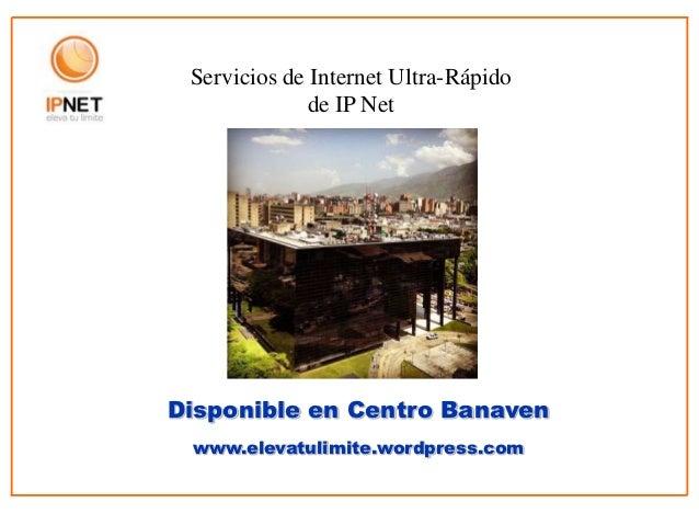 Servicios de Internet Ultra-Rápido              de IP NetDisponible en Centro Banaven www.elevatulimite.wordpress.com