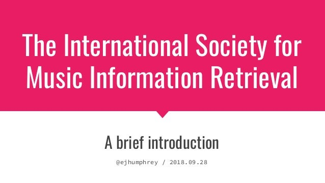 The International Society for Music Information Retrieval A brief introduction @ejhumphrey / 2018.09.28