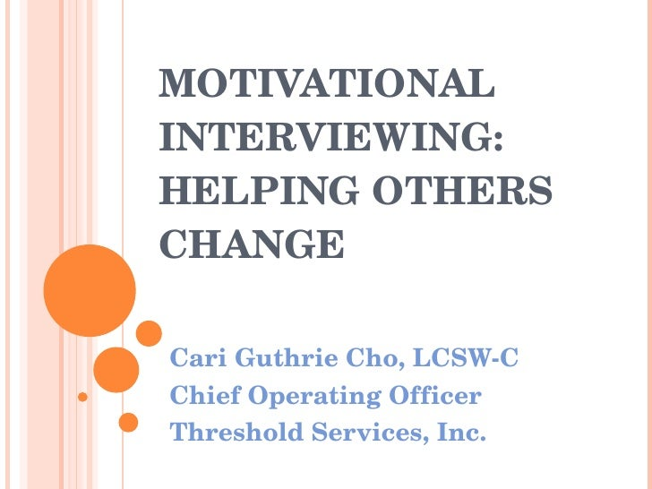 MOTIVATIONAL INTERVIEWING:  HELPING OTHERS CHANGE Cari Guthrie Cho, LCSW-C Chief Operating Officer Threshold Services, Inc.