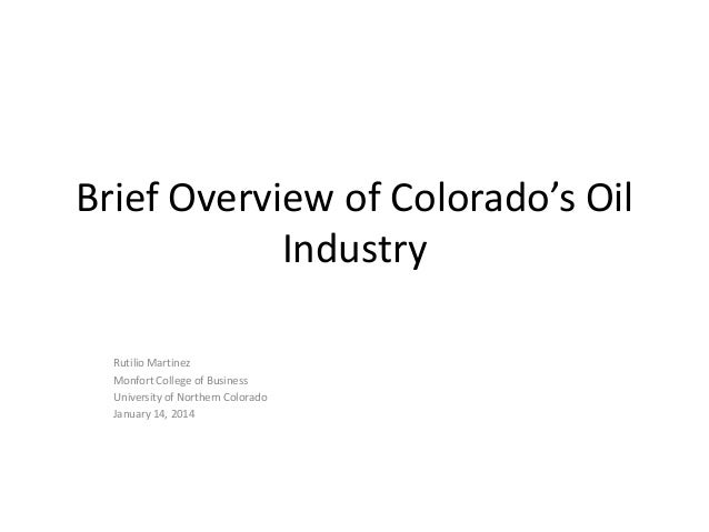 Brief Overview of Colorado's Oil Industry Rutilio Martinez Monfort College of Business University of Northern Colorado Jan...