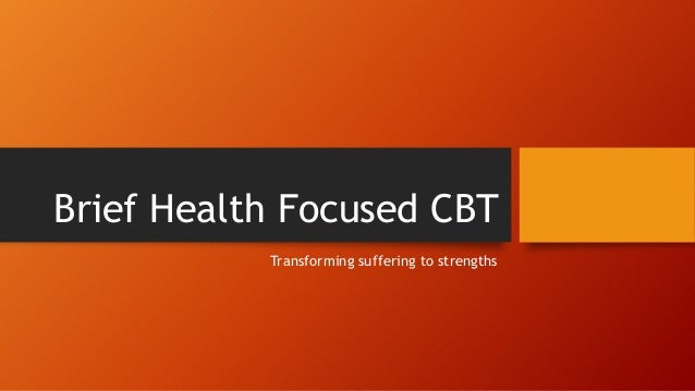 Brief Health Focused CBT Transforming suffering to strengths