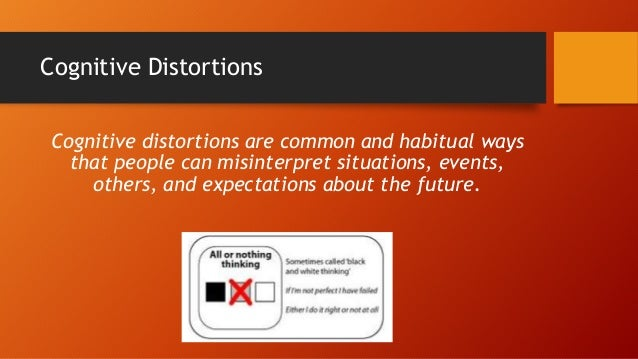 Cognitive Distortions Cognitive distortions are common and habitual ways that people can misinterpret situations, events, ...