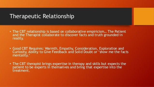 Therapeutic Relationship • The CBT relationship is based on collaborative empiricism… The Patient and the Therapist collab...