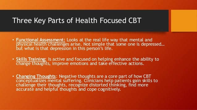 Three Key Parts of Health Focused CBT • Functional Assessment: Looks at the real life way that mental and physical health ...