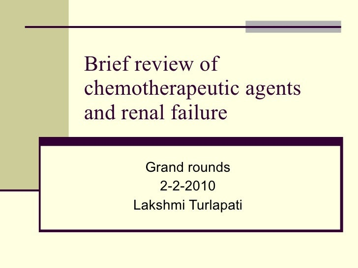 Brief review of chemotherapeutic agents and renal failure Grand rounds 2-2-2010 Lakshmi Turlapati