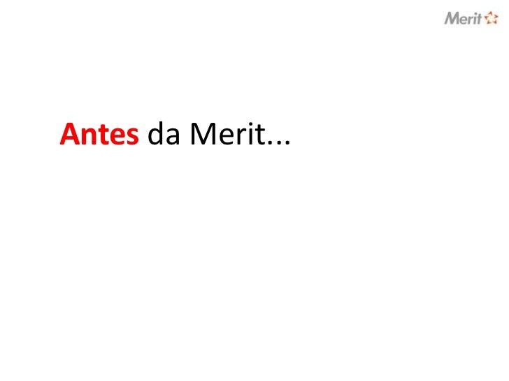 Antes da Merit...<br />