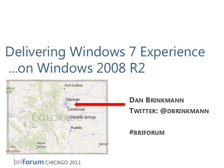Delivering Windows 7 Experience ...on Windows 2008 R2<br />Dan Brinkmann<br />Twitter: @dbrinkmann<br />#briforum<br />