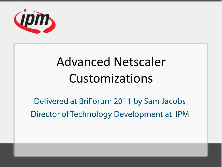 Advanced NetscalerCustomizations<br />Delivered at BriForum 2011 by Sam Jacobs<br />Director of Technology Development at ...