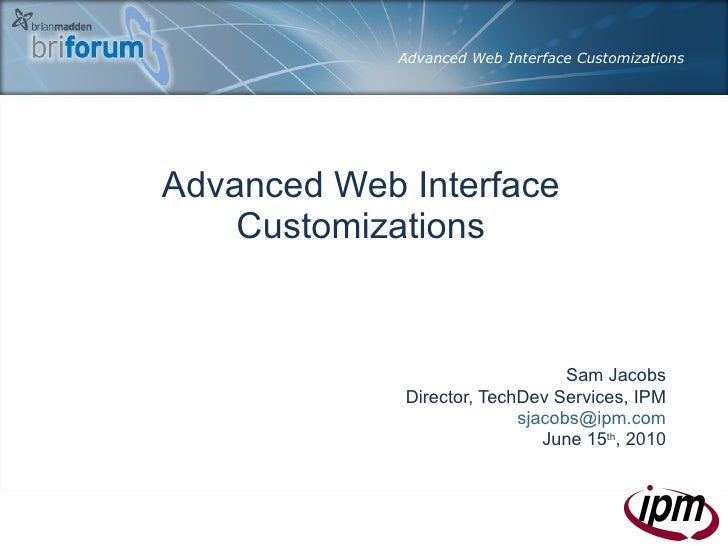 Advanced Web Interface Customizations Sam Jacobs Director, TechDev Services, IPM [email_address] June 15 th , 2010