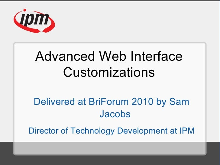 Advanced Web Interface Customizations Delivered at BriForum 2010 by Sam Jacobs Director of Technology Development at IPM