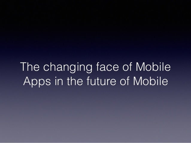 The changing face of Mobile Apps in the future of Mobile