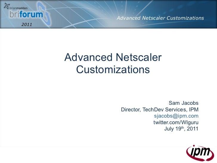 Advanced Netscaler Customizations Sam Jacobs Director, TechDev Services, IPM [email_address] twitter.com/WIguru July 19 th...