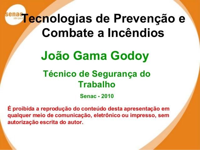 Tecnologias de Prevenção e  Combate a Incêndios  João Gama Godoy  Técnico de Segurança do  Trabalho  Senac - 2010  É proib...