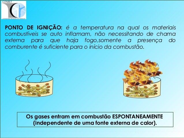 11 Os gases entram em combustão ESPONTANEAMENTE (independente de uma fonte externa de calor). PONTO DE IGNIÇÃO: é a temper...