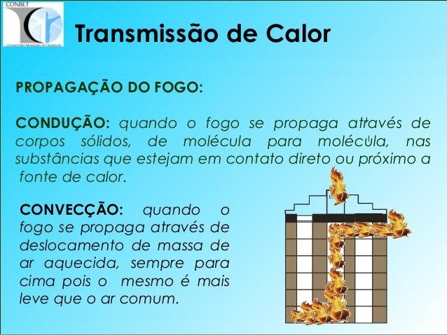 14 Transmissão de Calor PROPAGAÇÃO DO FOGO: CONDUÇÃO: quando o fogo se propaga através de corpos sólidos, de molécula para...