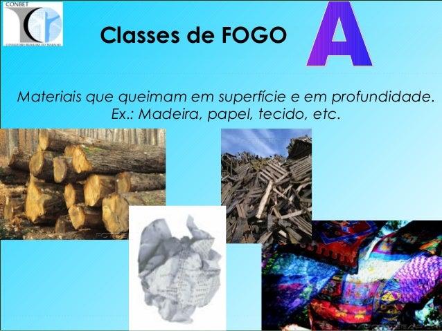 15 Materiais que queimam em superfície e em profundidade. Ex.: Madeira, papel, tecido, etc. Classes de FOGO