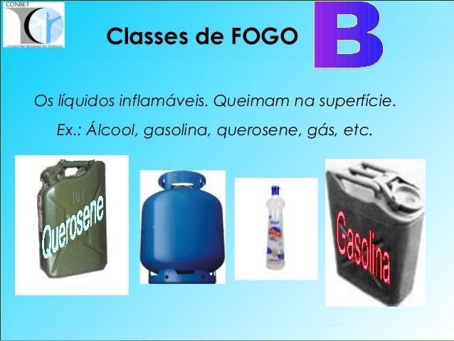 16 Classes de FOGO Os líquidos inflamáveis. Queimam na superfície. Ex.: Álcool, gasolina, querosene, gás, etc.