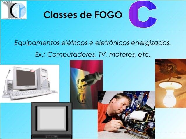 17 Classes de FOGO Equipamentos elétricos e eletrônicos energizados. Ex.: Computadores, TV, motores, etc.