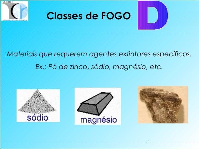 18 Classes de FOGO Materiais que requerem agentes extintores específicos. Ex.: Pó de zinco, sódio, magnésio, etc.