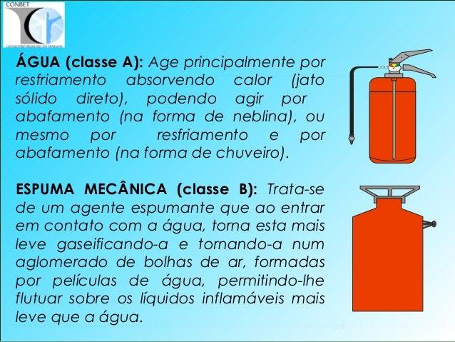 34 ÁGUA (classe A): Age principalmente por resfriamento absorvendo calor (jato sólido direto), podendo agir por abafamento...