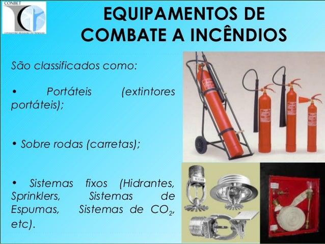 36 São classificados como: • Portáteis (extintores portáteis); • Sobre rodas (carretas); • Sistemas fixos (Hidrantes, Spri...