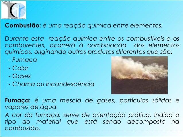 6 Combustão: é uma reação química entre elementos. Durante esta reação química entre os combustíveis e os comburentes, oco...