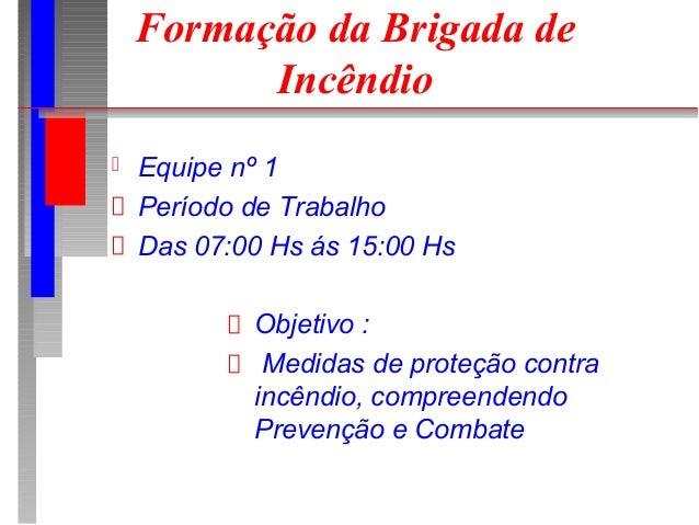 Formação da Brigada de          Incêndio   Equipe nº 1    Período de Trabalho    Das 07:00 Hs ás 15:00 Hs            Obje...