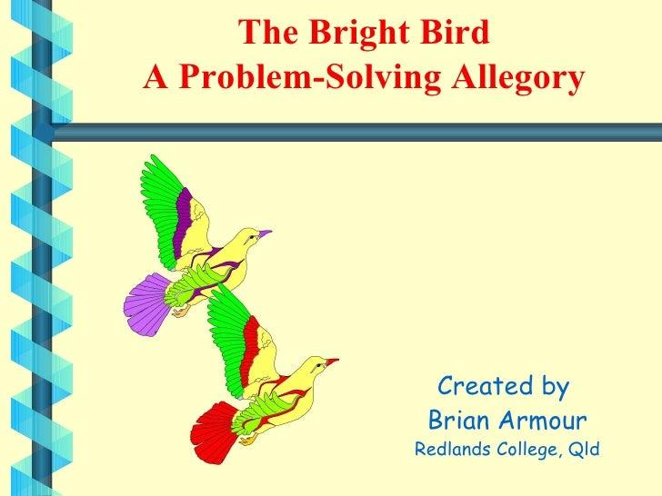 The Bright Bird A Problem-Solving Allegory <ul><li>Created by  </li></ul><ul><li>Brian Armour </li></ul><ul><li>Redlands C...