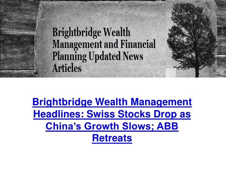 Brightbridge Wealth ManagementHeadlines: Swiss Stocks Drop as   China's Growth Slows; ABB            Retreats