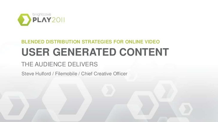 BLENDED DISTRIBUTION STRATEGIES FOR ONLINE VIDEO<br />USER GENERATED CONTENT<br />THE AUDIENCE DELIVERS<br />Steve Hulford...