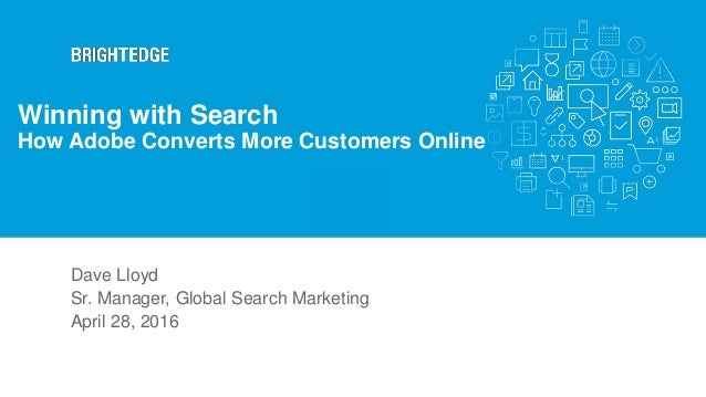 Dave Lloyd Sr. Manager, Global Search Marketing April 28, 2016 Winning with Search How Adobe Converts More Customers Online