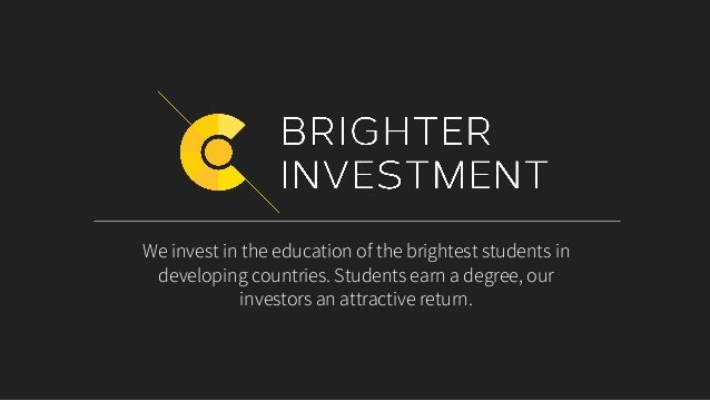 We invest in the education of the brightest students in developing countries. Students earn a degree, our investors an att...