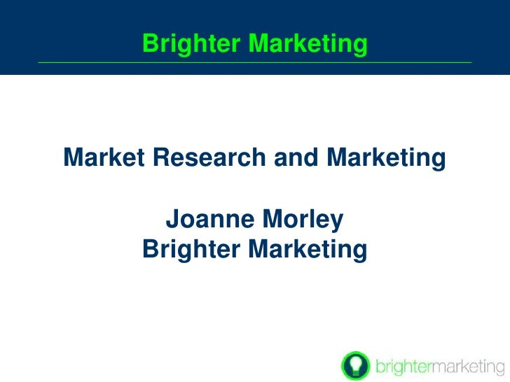 Brighter Marketing<br />Market Research and Marketing   <br />Joanne Morley <br />Brighter Marketing  <br />