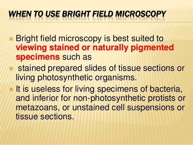 WHEN TO USE BRIGHT FIELD MICROSCOPY Bright field microscopy is best suited toviewing stained or naturally pigmentedspecim...