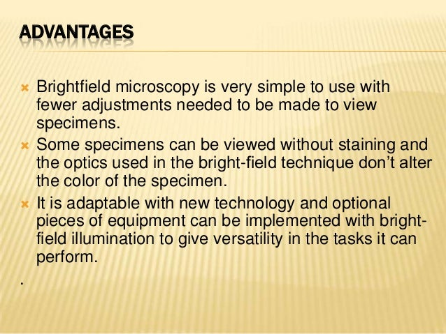 ADVANTAGES Brightfield microscopy is very simple to use withfewer adjustments needed to be made to viewspecimens. Some s...