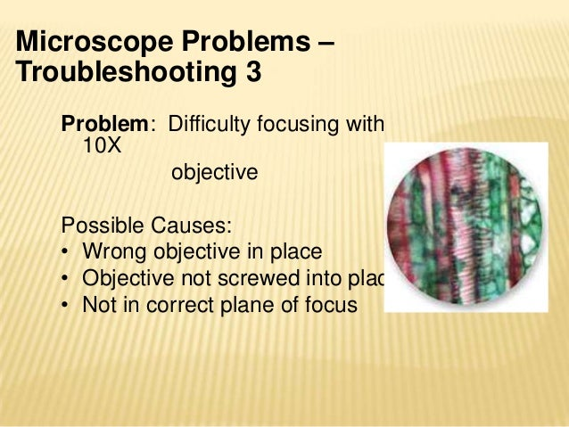 Microscope Problems –Troubleshooting 4Problem: Difficulty focusing with 40XobjectivePossible Causes:• Not in correct plane...
