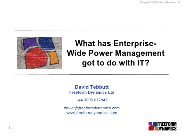 What has Enterprise-Wide Power Management got to do with IT? David Tebbutt Freeform Dynamics Ltd +44 1895 677845 [email_ad...