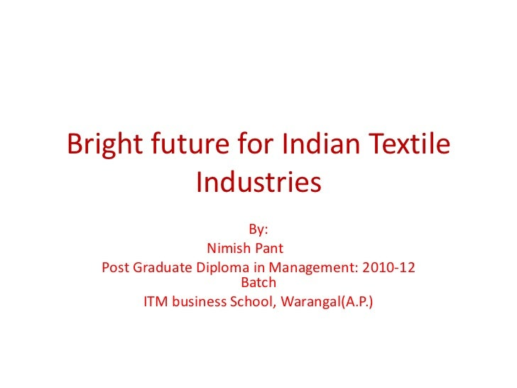 Bright future for Indian Textile          Industries                        By:                 Nimish Pant  Post Graduate...