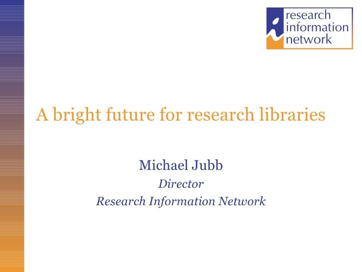 A bright future for research libraries Michael Jubb Director Research Information Network