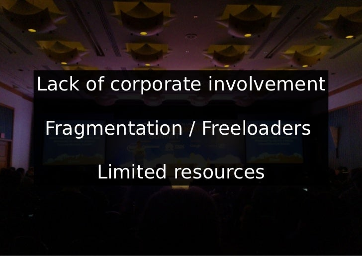 Lack of corporate involvementFragmentation / Freeloaders      Limited resources