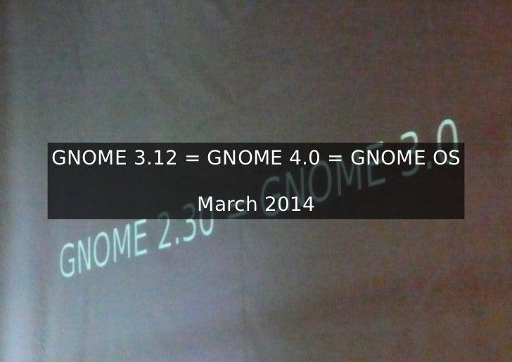 GNOME 3.12 = GNOME 4.0 = GNOME OS           March 2014