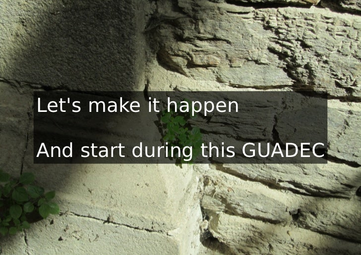 Lets make it happenAnd start during this GUADEC