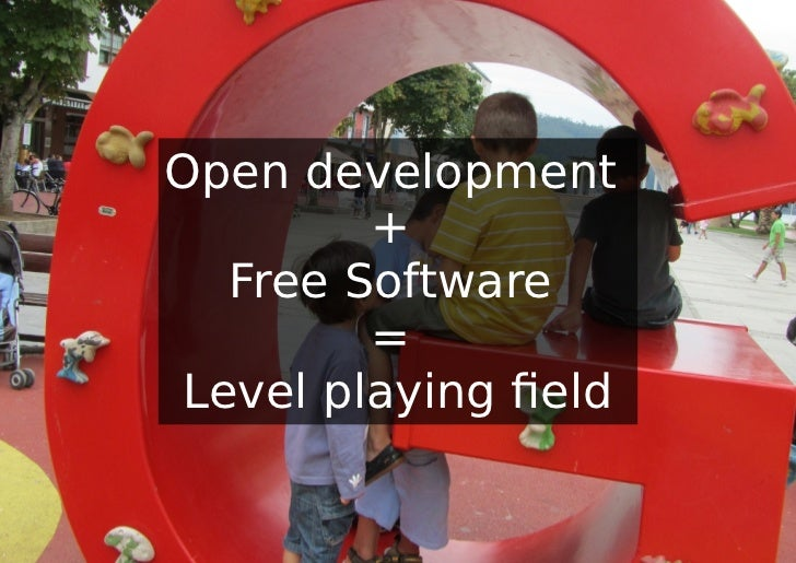 Open development         +   Free Software         = Level playing field
