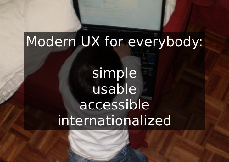 Modern UX for everybody:          simple          usable        accessible    internationalized