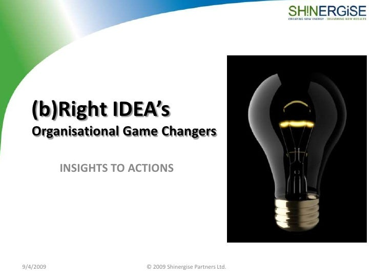 (b)Right IDEA'sOrganisational Game Changers<br />INSIGHTS TO ACTIONS<br />9/4/2009<br />© 2009 Shinergise Partners Ltd.<br />