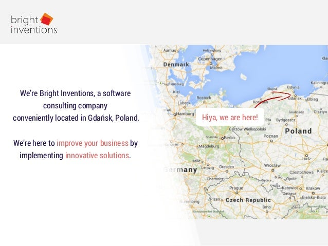 Hiya, we are here! We're Bright Inventions, a software consulting company conveniently located in Gdańsk, Poland. We're he...