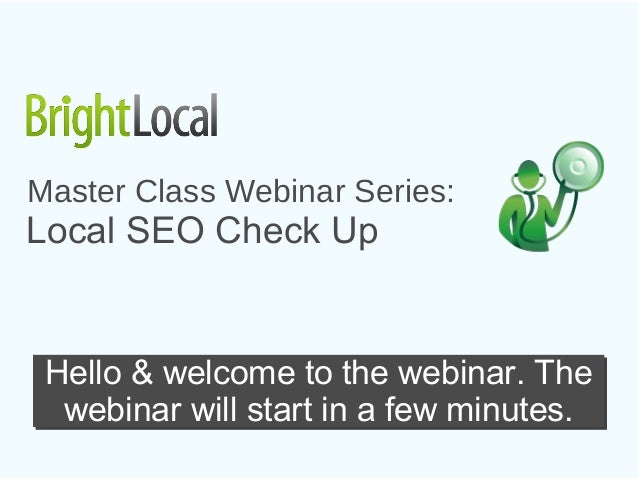 Master Class Webinar Series:Local SEO Check Up Hello & welcome to the webinar. The  webinar will start in a few minutes.