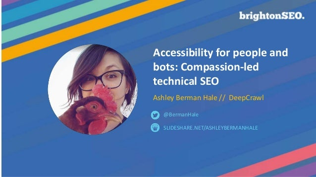 Accessibility for people and bots: Compassion-led technical SEO Ashley Berman Hale // DeepCrawl SLIDESHARE.NET/ASHLEYBERMA...